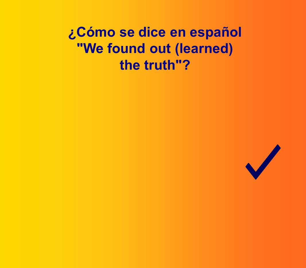¿Cómo se dice en español We found out (learned) the truth