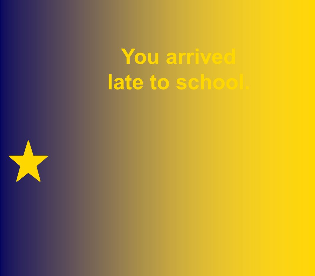 You arrived late to school.