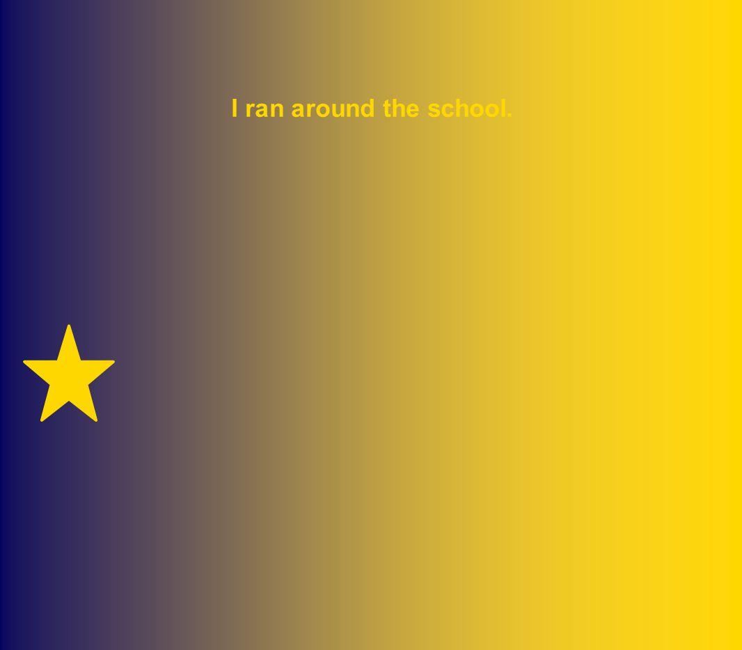I ran around the school.