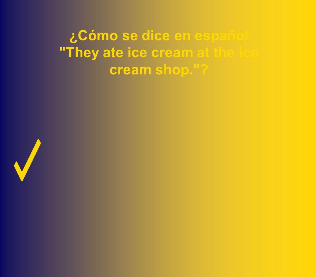 ¿Cómo se dice en español They ate ice cream at the ice cream shop. ?