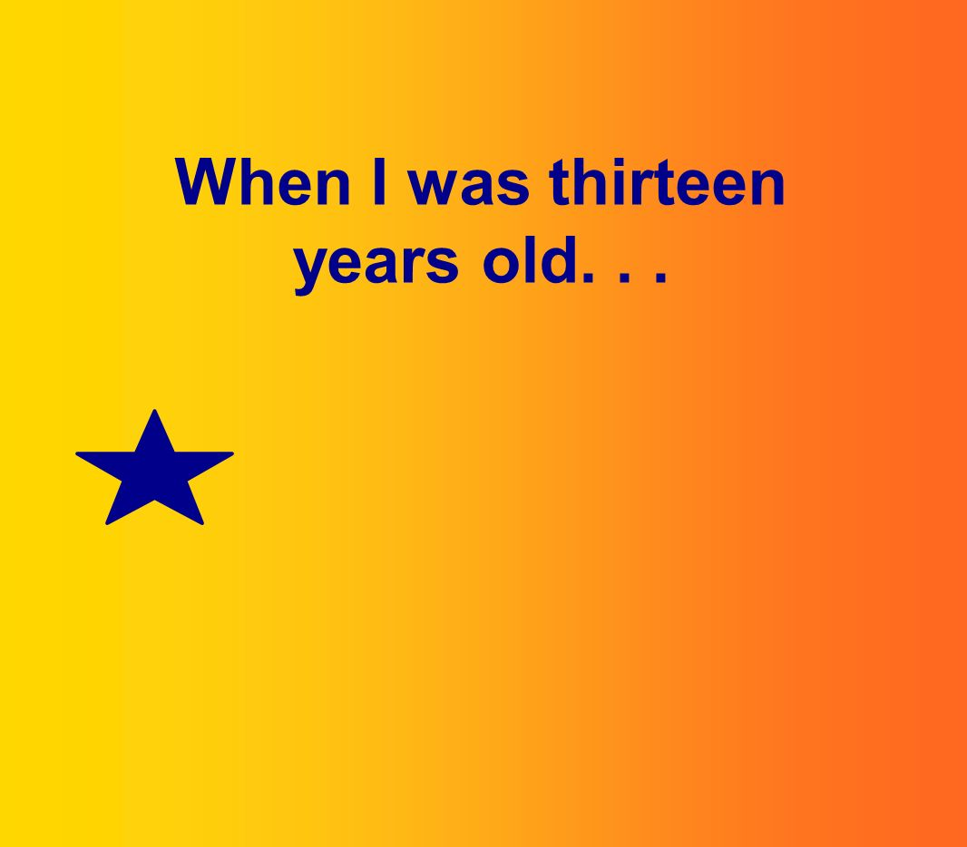 When I was thirteen years old...
