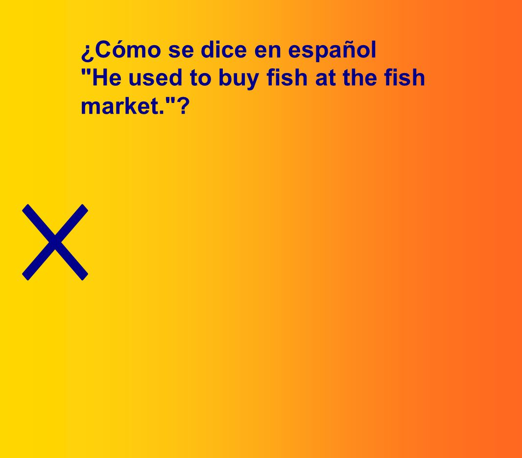 ¿Cómo se dice en español He used to buy fish at the fish market.