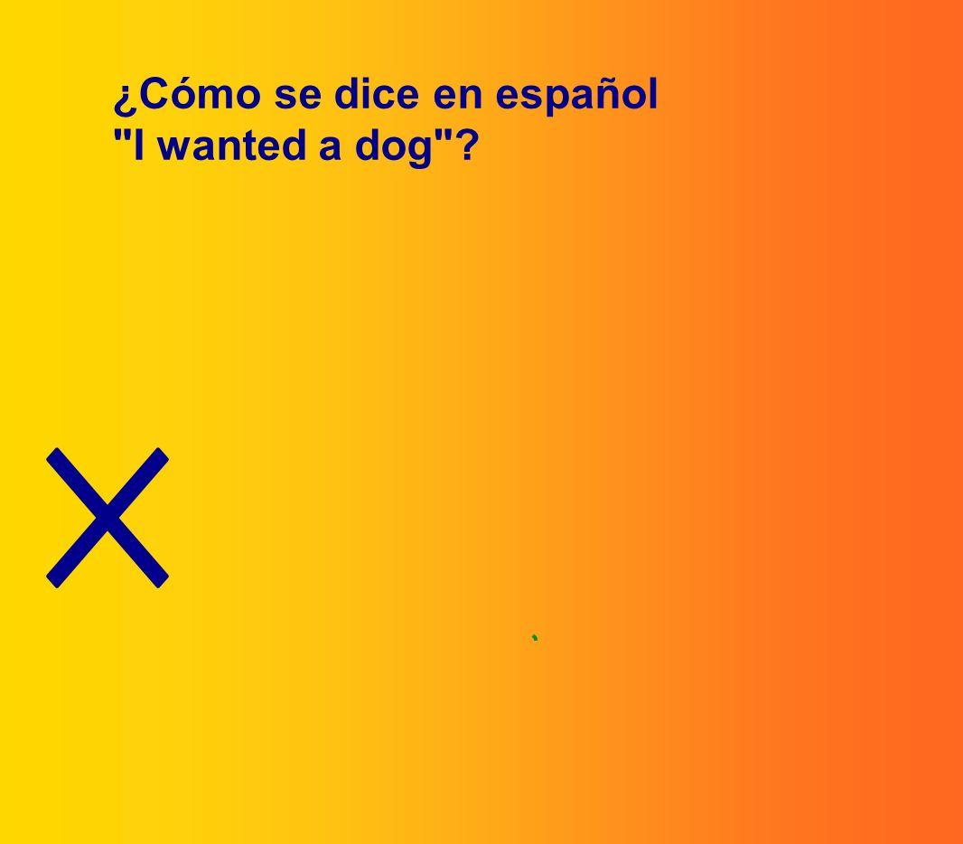 ¿Cómo se dice en español I wanted a dog