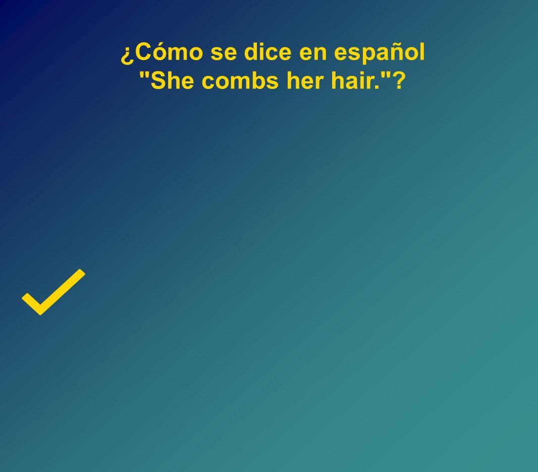 ¿Cómo se dice en español She combs her hair.