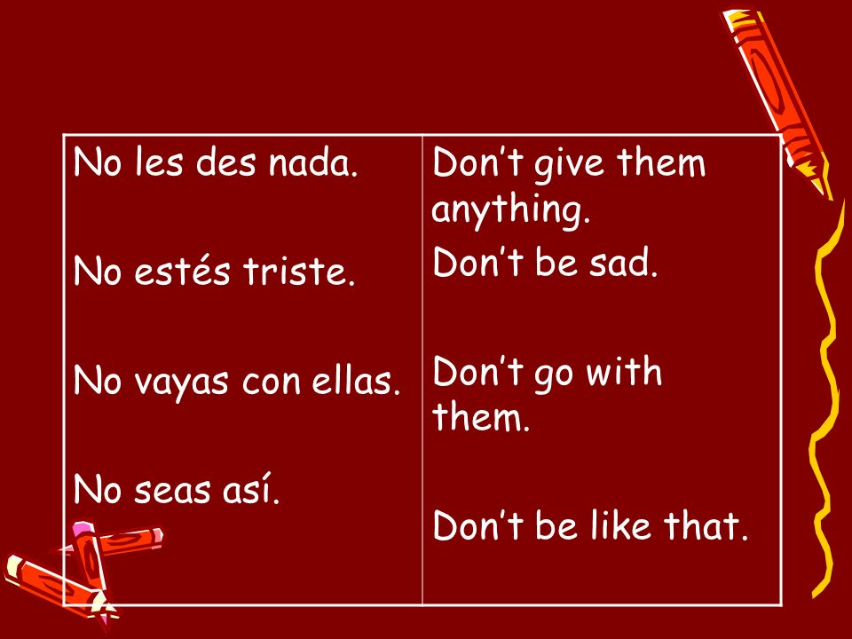 No les des nada. No estés triste. No vayas con ellas. No seas así. Dont give them anything. Dont be sad. Dont go with them. Dont be like that.