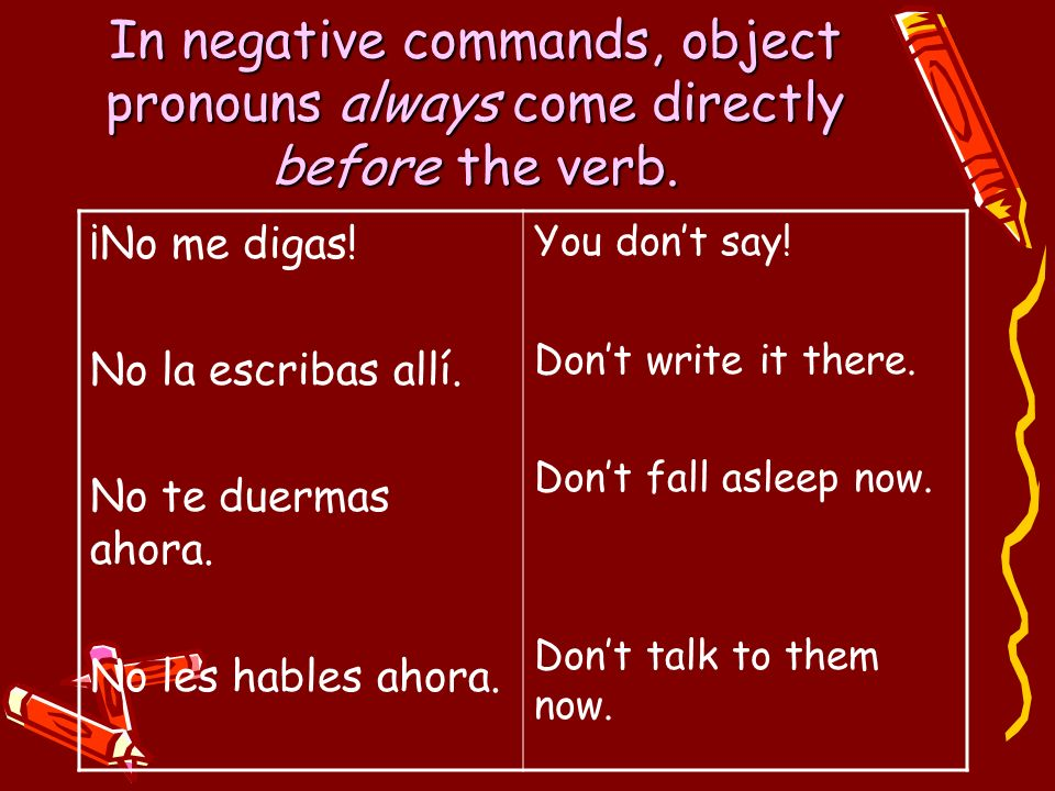 In negative commands, object pronouns always come directly before the verb. ¡No me digas! No la escribas allí. No te duermas ahora. No les hables ahor