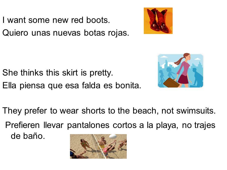 I want some new red boots. Quiero unas nuevas botas rojas. She thinks this skirt is pretty. Ella piensa que esa falda es bonita. They prefer to wear s