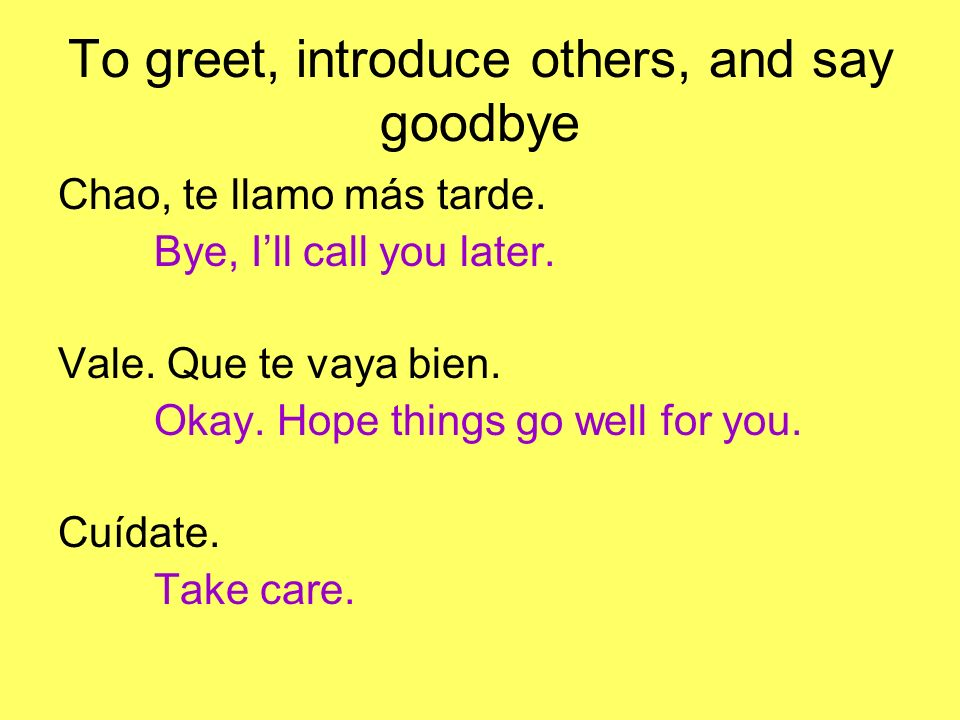 Chao, te llamo más tarde. Bye, Ill call you later.