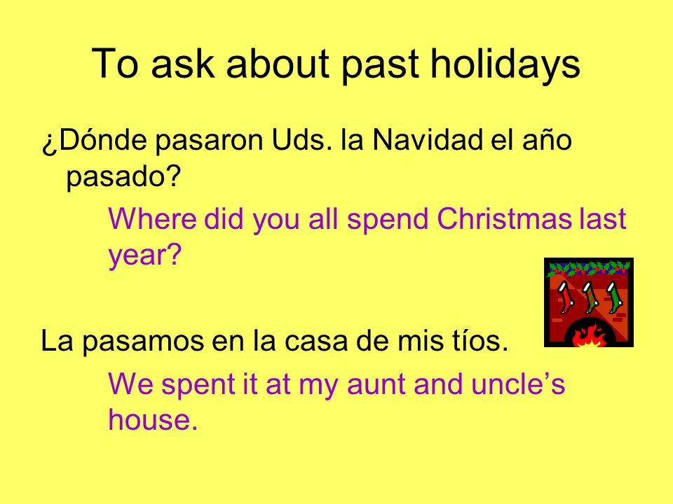 To ask about past holidays ¿Dónde pasaron Uds.la Navidad el año pasado.