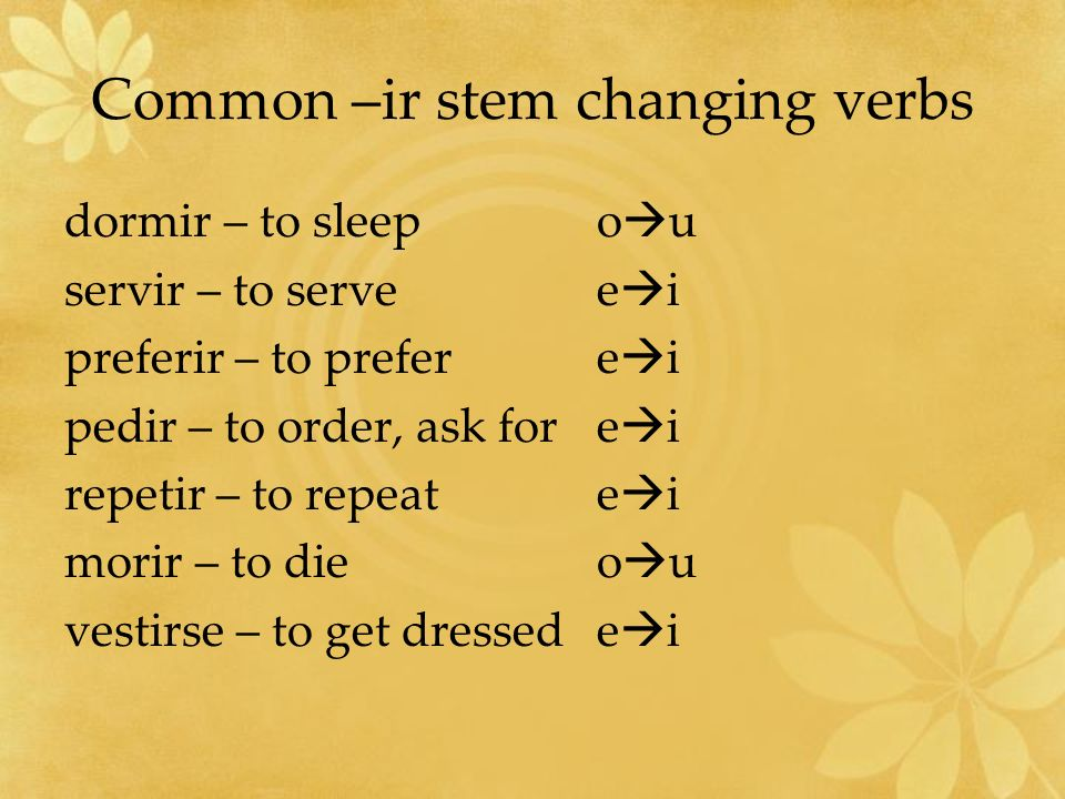 Common –ir stem changing verbs dormir – to sleepo u servir – to servee i preferir – to prefere i pedir – to order, ask fore i repetir – to repeate i morir – to dieo u vestirse – to get dressede i