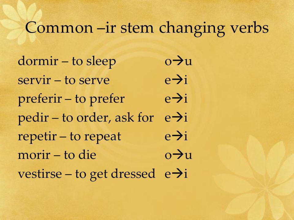 Common –ir stem changing verbs dormir – to sleepo u servir – to servee i preferir – to prefere i pedir – to order, ask fore i repetir – to repeate i m