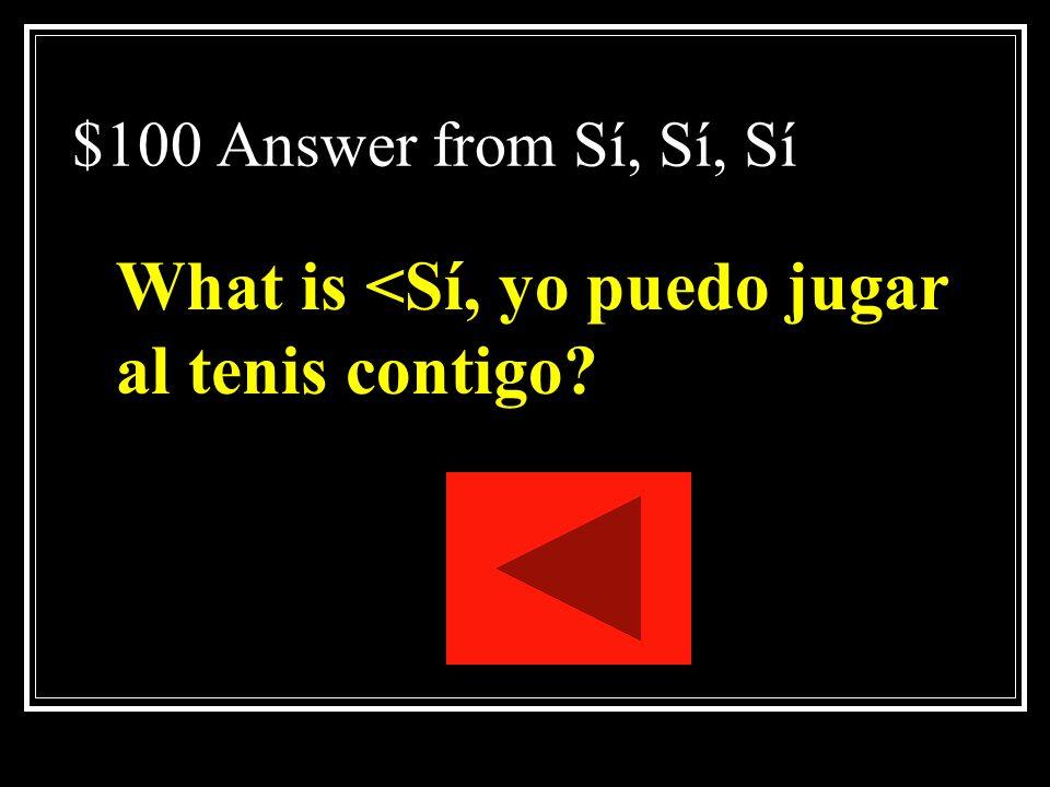 $100 Question from Sí, Sí, Sí Teresa, ¿puedes jugar al tenis conmigo esta tarde? Respond.