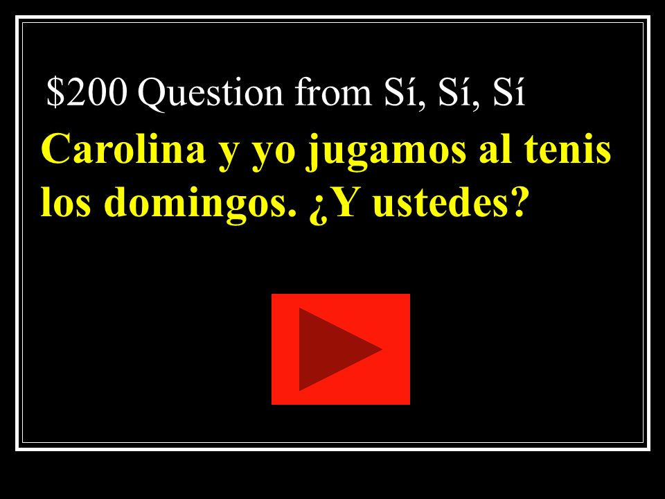 $100 Answer from Sí, Sí, Sí What is <Sí, yo puedo jugar al tenis contigo?