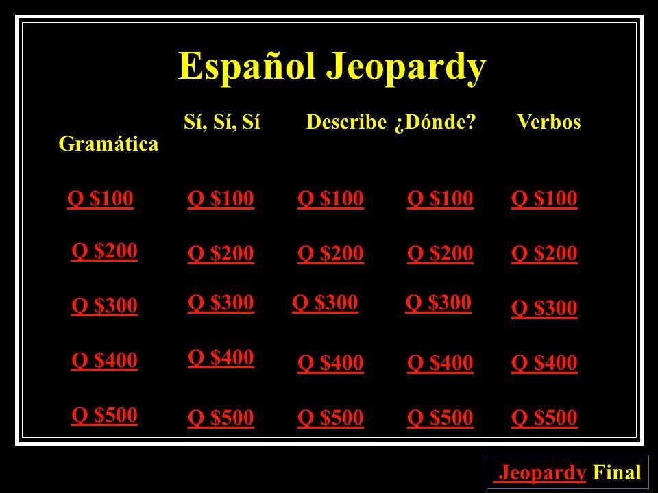Español Jeopardy Gramática Sí, Sí, SíDescribe¿Dónde?Verbos Q $100 Q $200 Q $300 Q $400 Q $500 Q $100 Q $200 Q $300 Q $400 Q $500 Jeopardy Jeopardy Final
