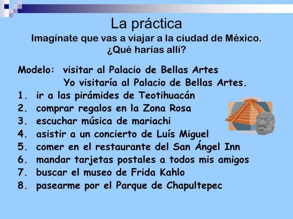 La práctica Imagínate que vas a viajar a la ciudad de México. ¿Qué harías allí? Modelo: visitar al Palacio de Bellas Artes Yo visitaría al Palacio de