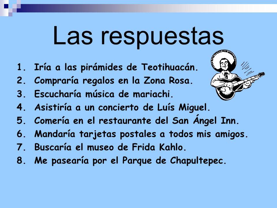 Las respuestas 1. Iría a las pirámides de Teotihuacán. 2. Compraría regalos en la Zona Rosa. 3. Escucharía música de mariachi. 4. Asistiría a un conci