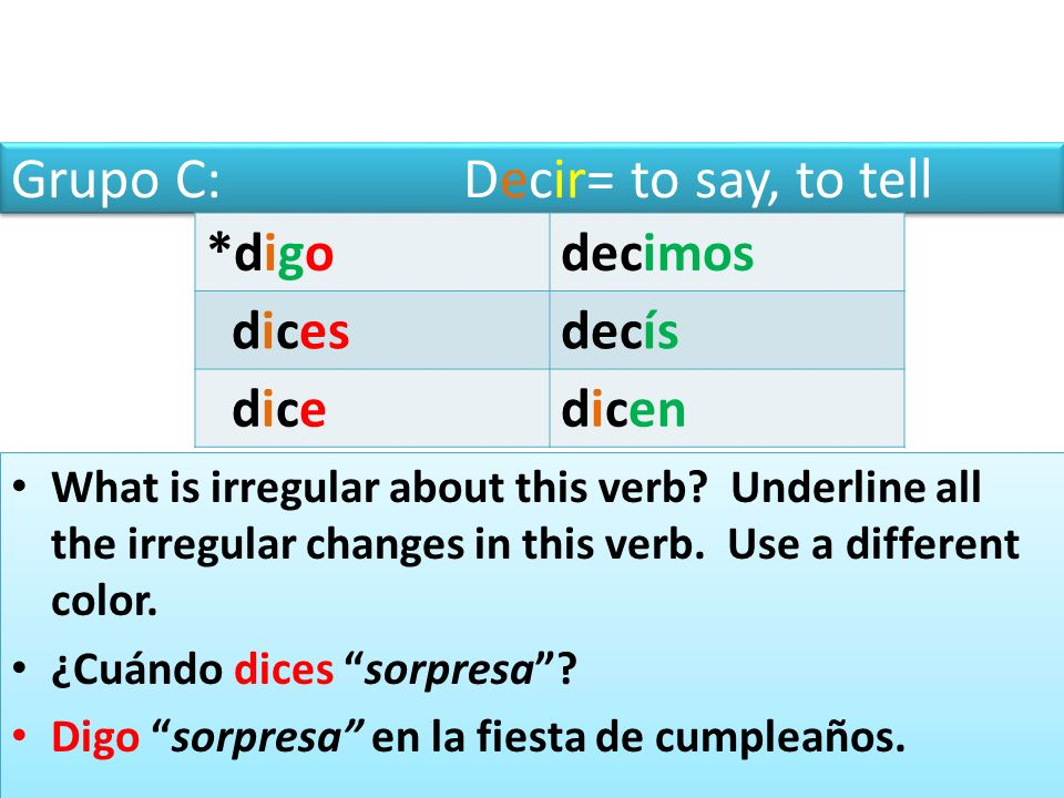 Grupo C: Decir= to say, to tell *digodecimos dicesdecís dicedicen What is irregular about this verb.