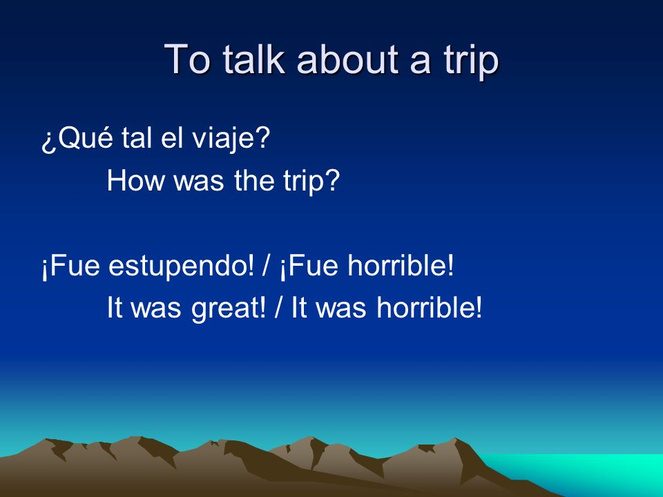 To talk about a trip ¿Qué tal el viaje. How was the trip.