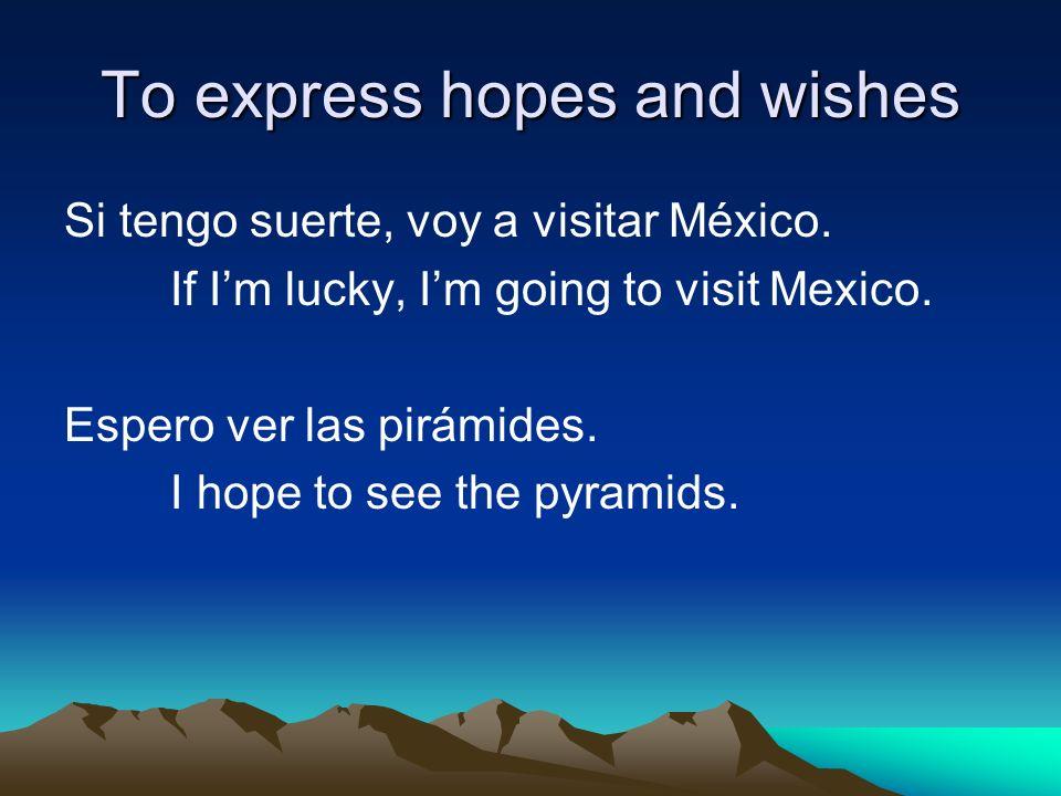 Si tengo suerte, voy a visitar México. If Im lucky, Im going to visit Mexico.