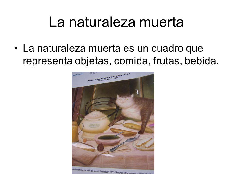 La naturaleza muerta La naturaleza muerta es un cuadro que representa objetas, comida, frutas, bebida.
