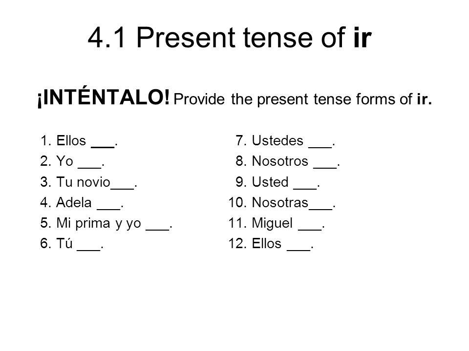 4.1 Present tense of ir ¡INTÉNTALO! Provide the present tense forms of ir. 1. Ellos ___. 7. Ustedes ___. 2. Yo ___. 8. Nosotros ___. 3. Tu novio___. 9