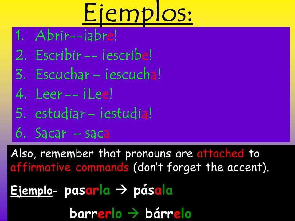 Ejemplos: 1.Abrir--¡abre! 2.Escribir -- ¡escribe! 3.Escuchar – ¡escucha! 4.Leer -- ¡Lee! 5.estudiar – ¡estudia! 6.Sacar – saca Also, remember that pro