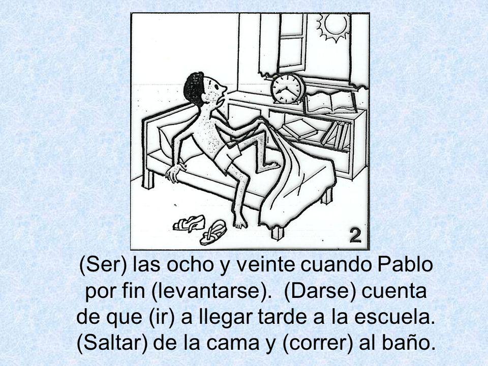 (Ser) las ocho y veinte cuando Pablo por fin (levantarse). (Darse) cuenta de que (ir) a llegar tarde a la escuela. (Saltar) de la cama y (correr) al b