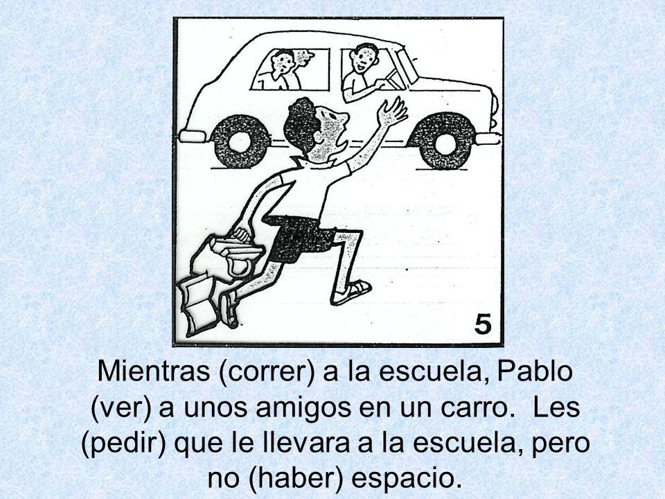 Mientras (correr) a la escuela, Pablo (ver) a unos amigos en un carro. Les (pedir) que le llevara a la escuela, pero no (haber) espacio.