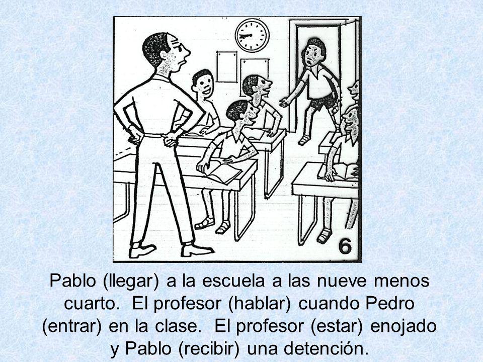 Pablo (llegar) a la escuela a las nueve menos cuarto. El profesor (hablar) cuando Pedro (entrar) en la clase. El profesor (estar) enojado y Pablo (rec