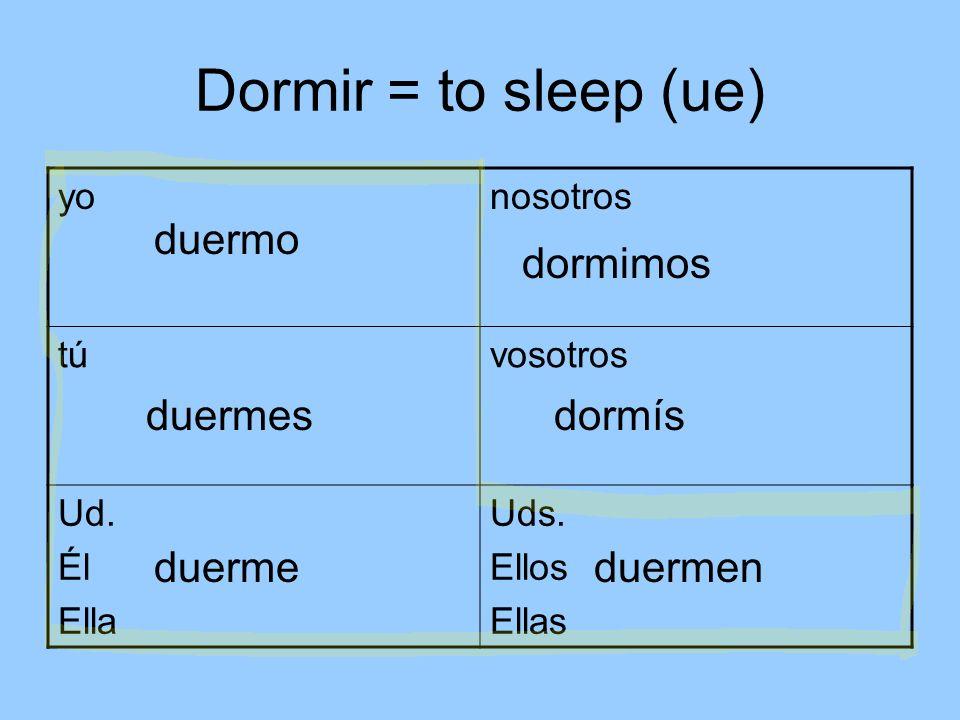 Dormir = to sleep (ue) yonosotros túvosotros Ud.Él Ella Uds.