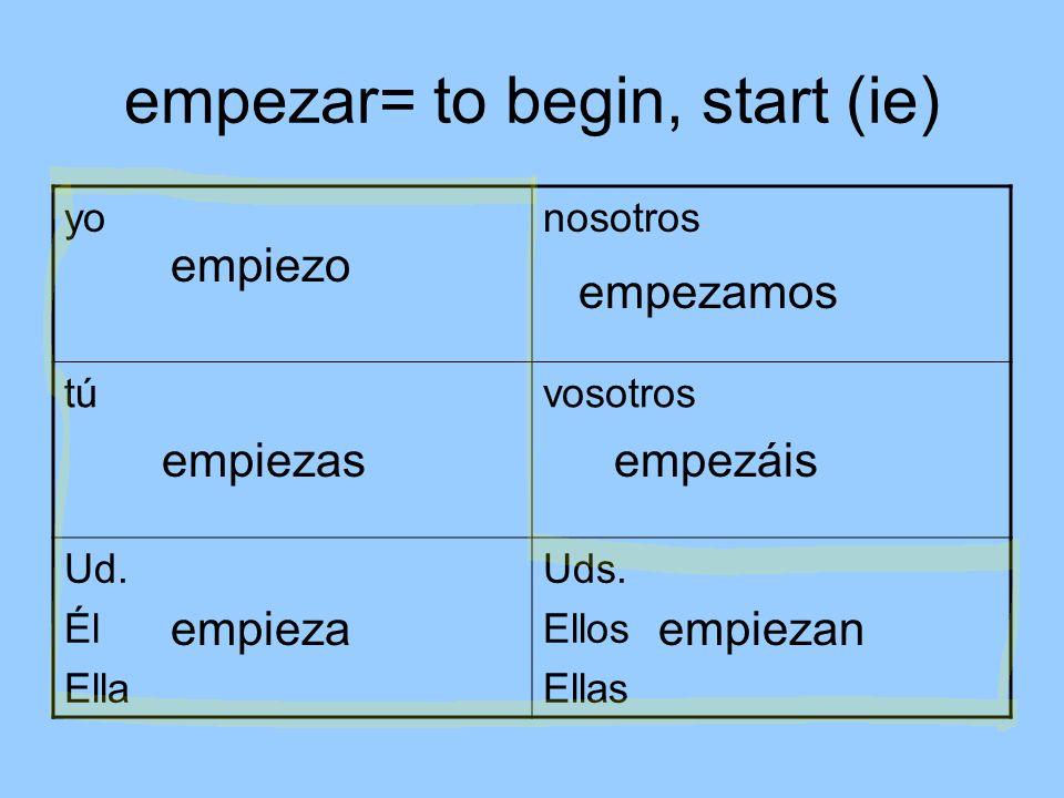 empezar= to begin, start (ie) yonosotros túvosotros Ud.