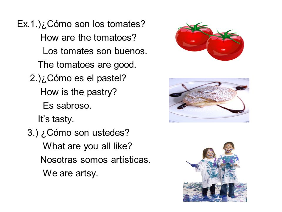Ex.1.)¿Cómo son los tomates? How are the tomatoes? Los tomates son buenos. The tomatoes are good. 2.)¿Cómo es el pastel? How is the pastry? Es sabroso