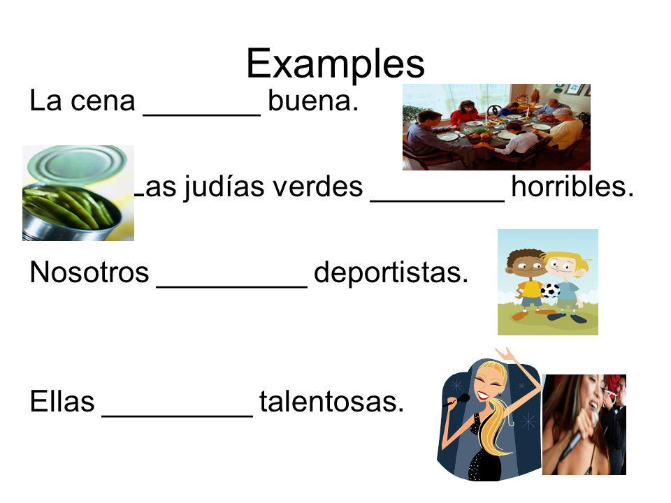 Examples La cena _______ buena. Las judías verdes ________ horribles. Nosotros _________ deportistas. Ellas _________ talentosas.