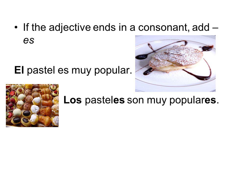 If the adjective ends in a consonant, add – es El pastel es muy popular.