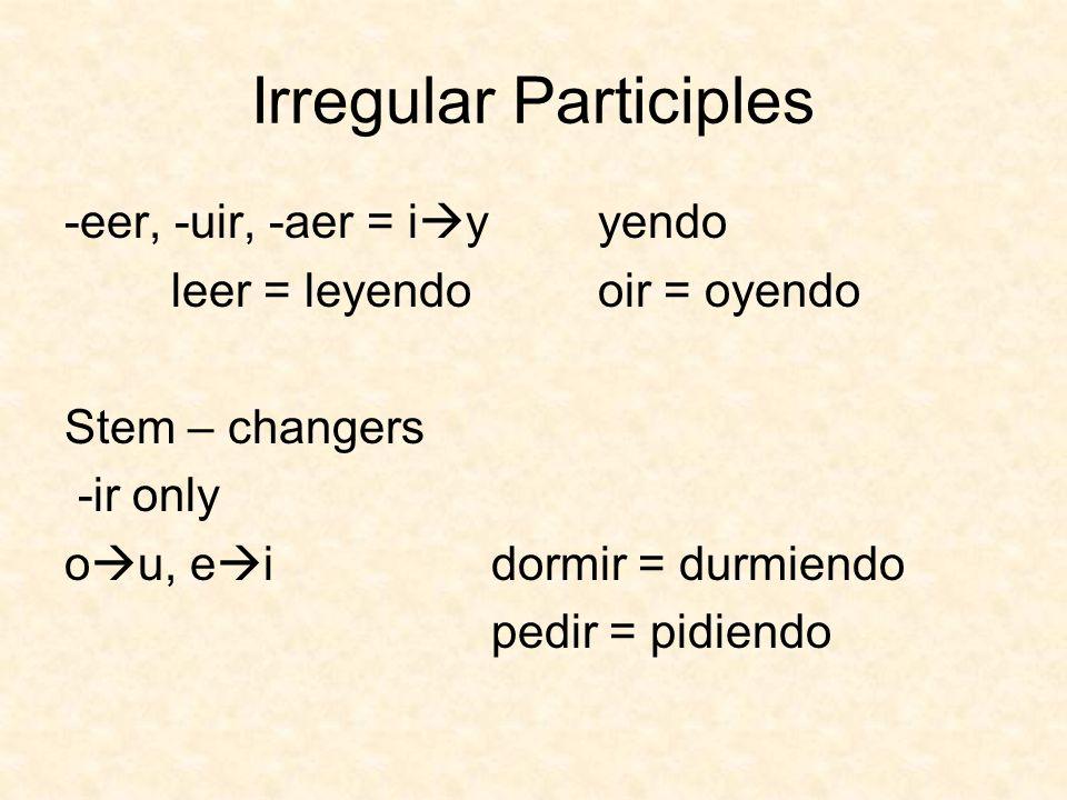 Irregular Participles -eer, -uir, -aer = i yyendo leer = leyendooir = oyendo Stem – changers -ir only o u, e idormir = durmiendo pedir = pidiendo