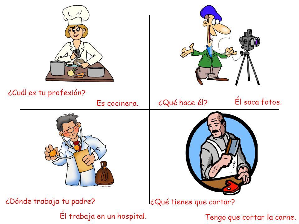 ¿Qué hace él? Él saca fotos. ¿Cuál es tu profesión? Es cocinera. ¿Dónde trabaja tu padre? Él trabaja en un hospital. ¿Qué tienes que cortar? Tengo que