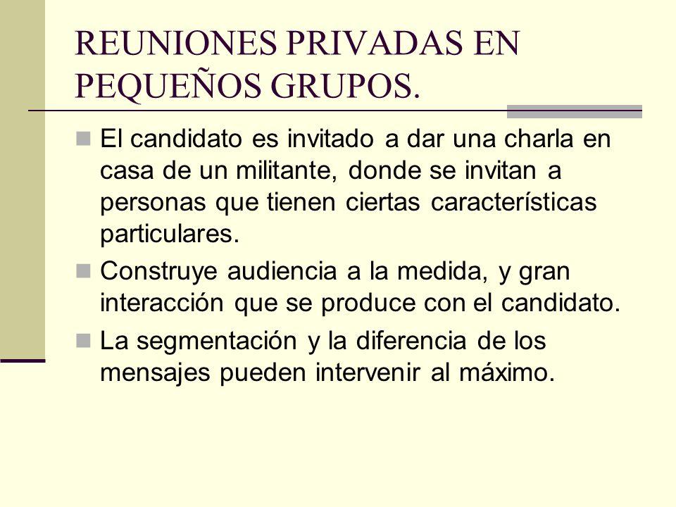 REUNIONES PRIVADAS EN PEQUEÑOS GRUPOS. El candidato es invitado a dar una charla en casa de un militante, donde se invitan a personas que tienen ciert