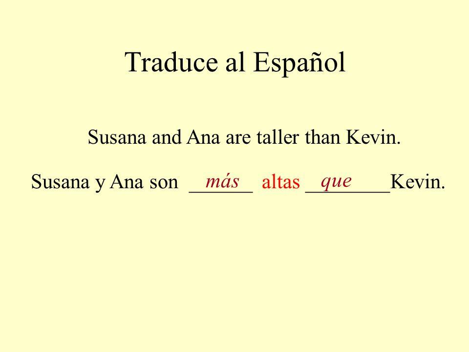 Traduce al Español Susana and Ana are taller than Kevin. Susana y Ana son ______ altas ________Kevin. más que