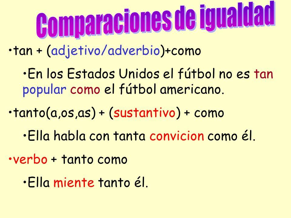 tan + (adjetivo/adverbio)+como En los Estados Unidos el fútbol no es tan popular como el fútbol americano. tanto(a,os,as) + (sustantivo) + como Ella h