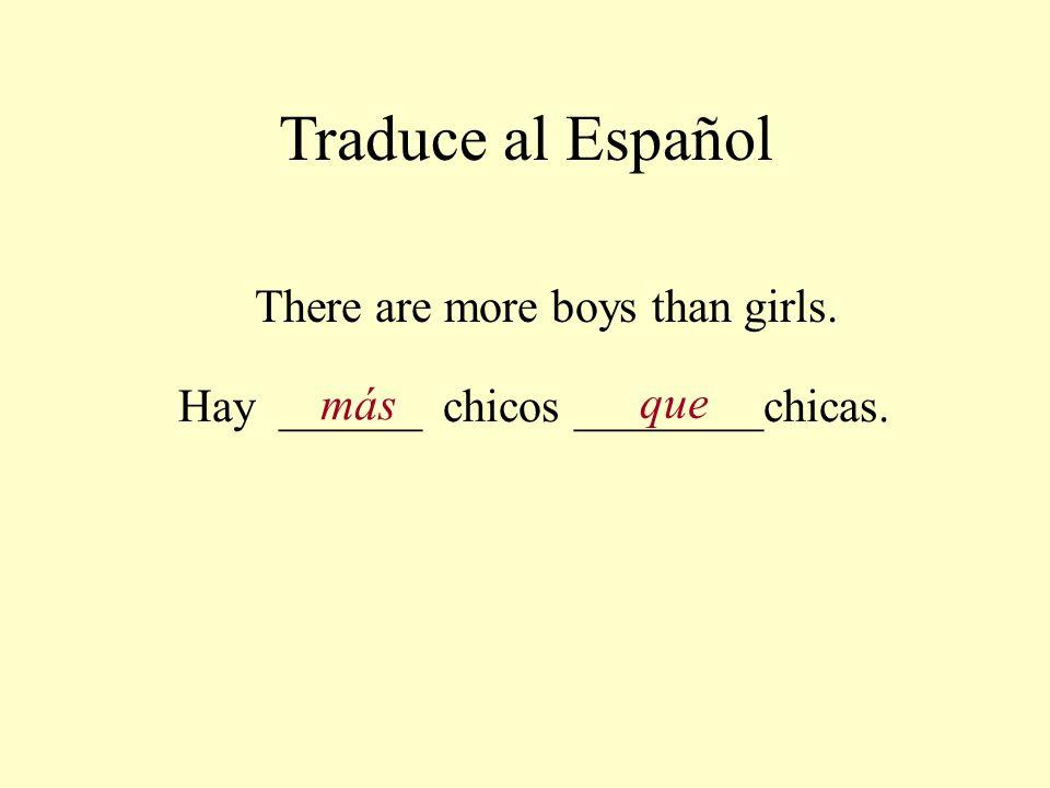 Traduce al Español There are more boys than girls. Hay ______ chicos ________chicas. más que