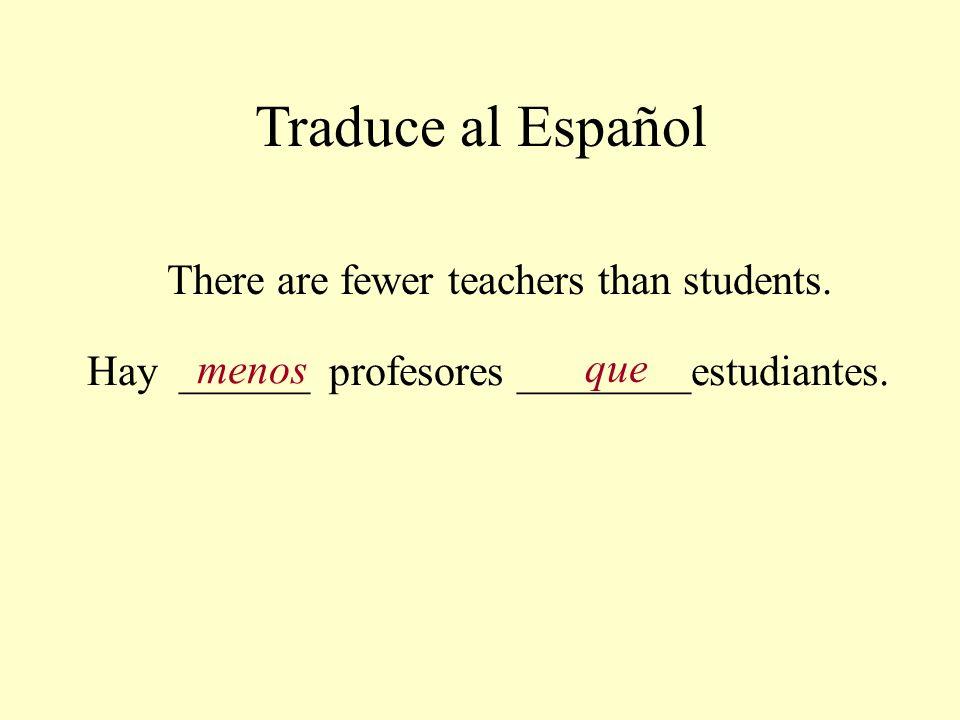 Traduce al Español There are fewer teachers than students. Hay ______ profesores ________estudiantes. menos que