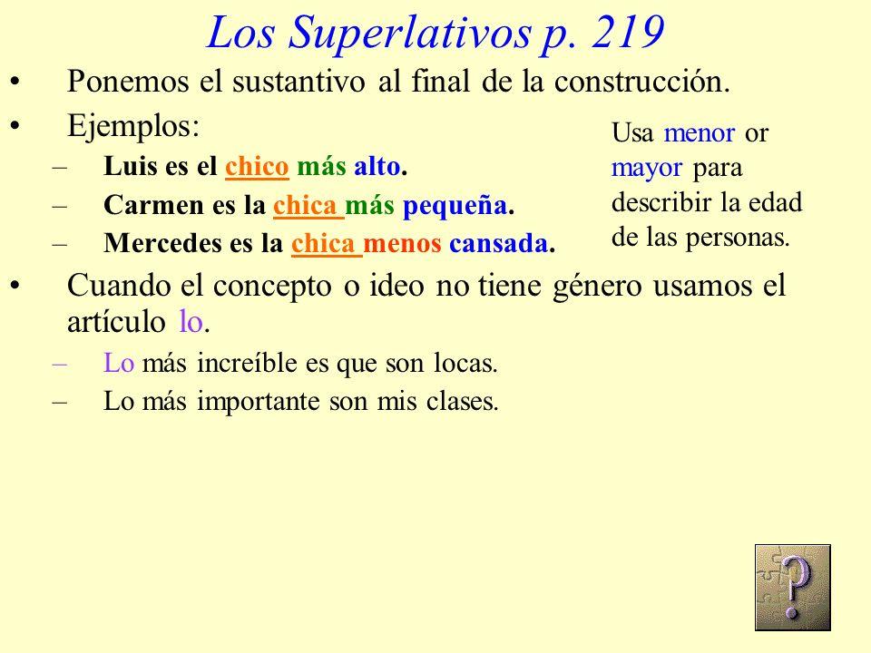 Los Superlativos p. 219 Ponemos el sustantivo al final de la construcción. Ejemplos: –Luis es el chico más alto. –Carmen es la chica más pequeña. –Mer