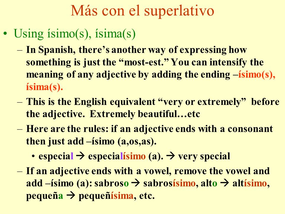 Más con el superlativo Using ísimo(s), ísima(s) –In Spanish, theres another way of expressing how something is just the most-est.