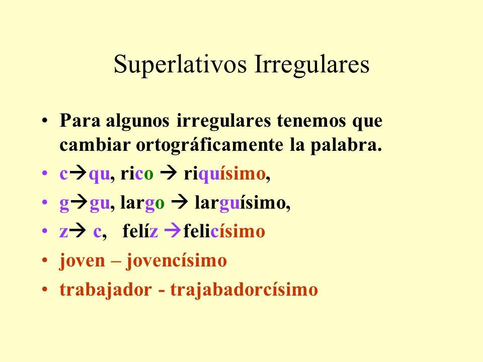 Para algunos irregulares tenemos que cambiar ortográficamente la palabra. c qu, rico riquísimo, g gu, largo larguísimo, z c, felíz felicísimo joven –