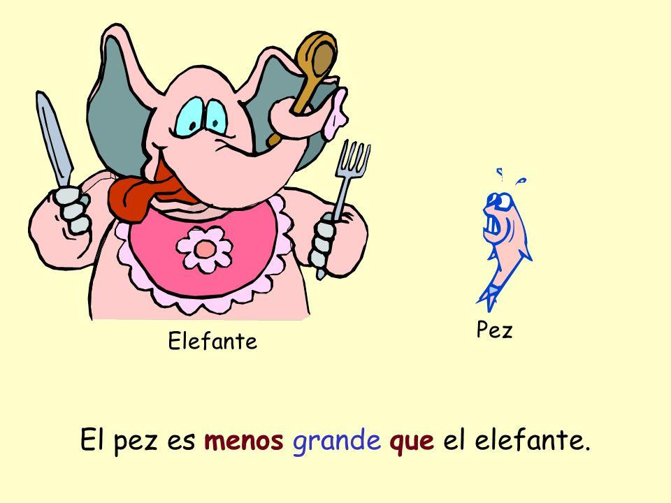 Elefante Pez El pez es menos grande que el elefante.