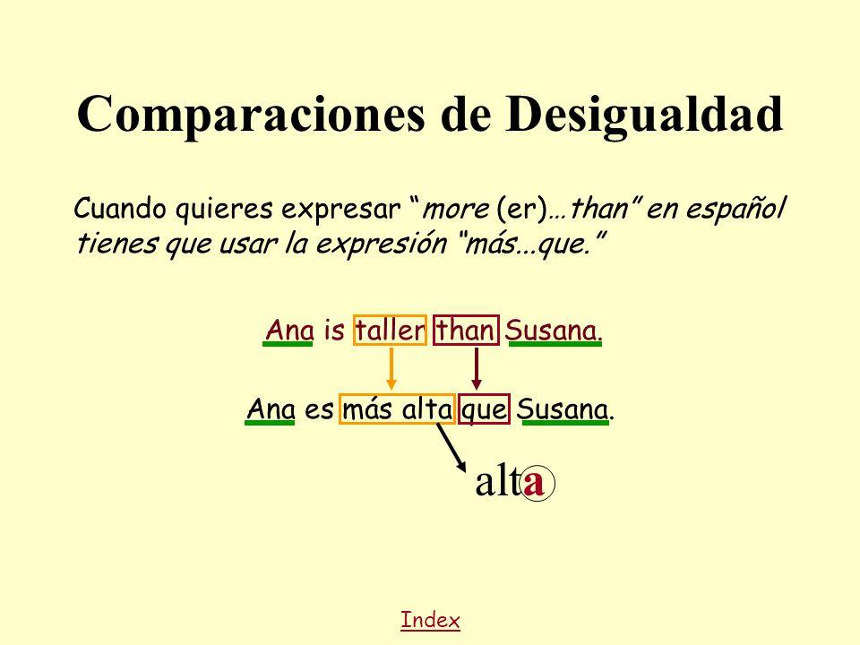 Cuando quieres expresar more (er)…than en español tienes que usar la expresión más...que. Ana is taller than Susana. Index Ana es más alta que Susana.