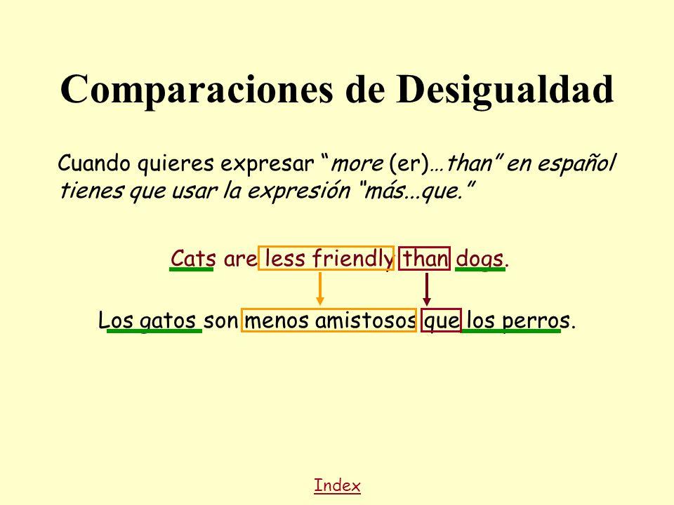 Cuando quieres expresar more (er)…than en español tienes que usar la expresión más...que. Cats are less friendly than dogs. Index Los gatos son menos