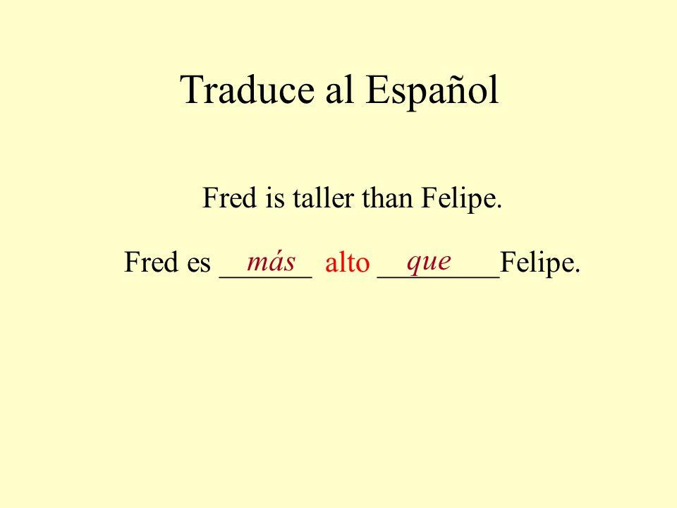 Traduce al Español Fred is taller than Felipe. Fred es ______ alto ________Felipe. más que