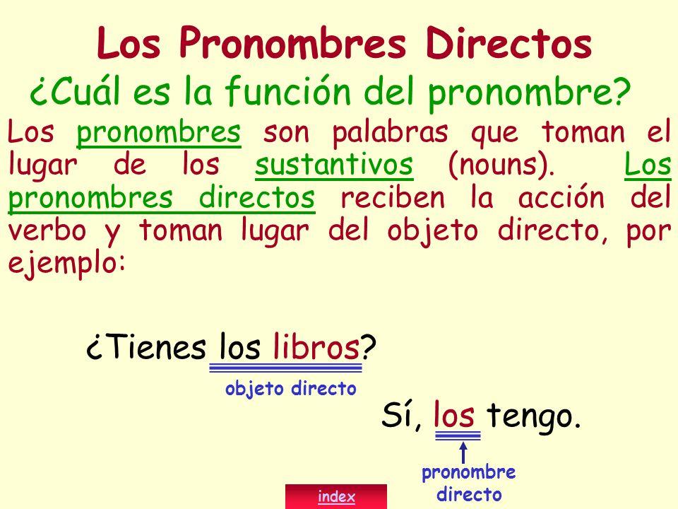 ¿Cuál es la función del pronombre? Los pronombres son palabras que toman el lugar de los sustantivos (nouns). Los pronombres directos reciben la acció