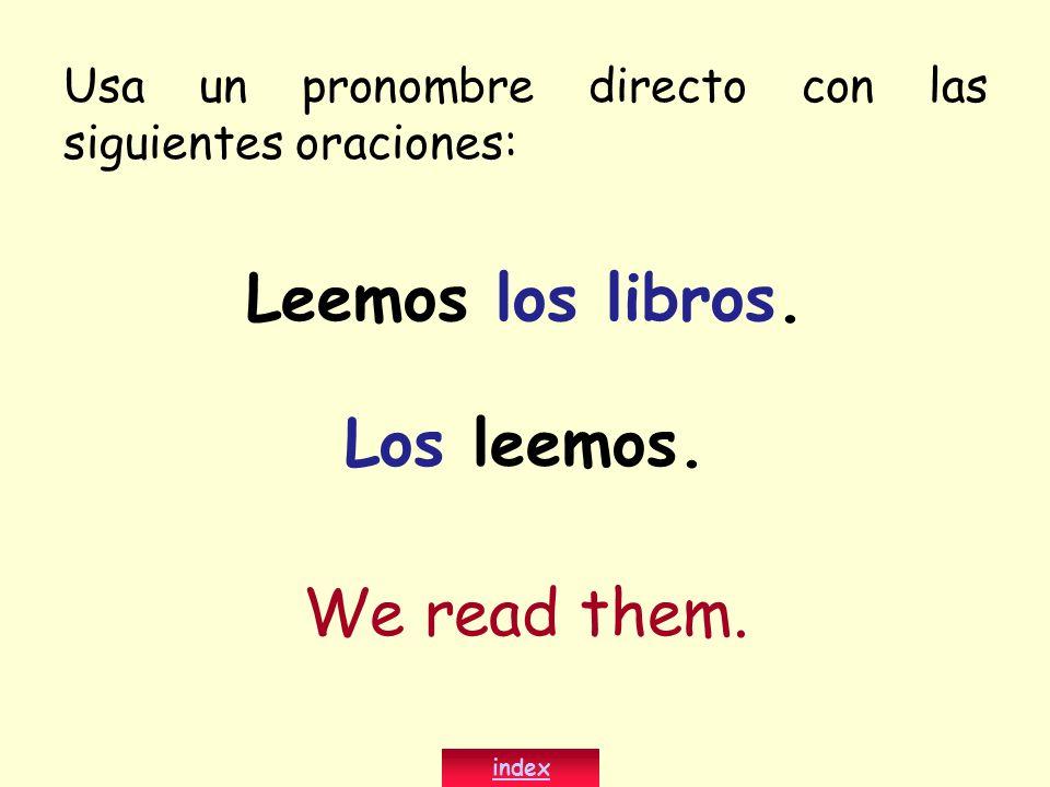 Leemos los libros. Los leemos. We read them. index Usa un pronombre directo con las siguientes oraciones: